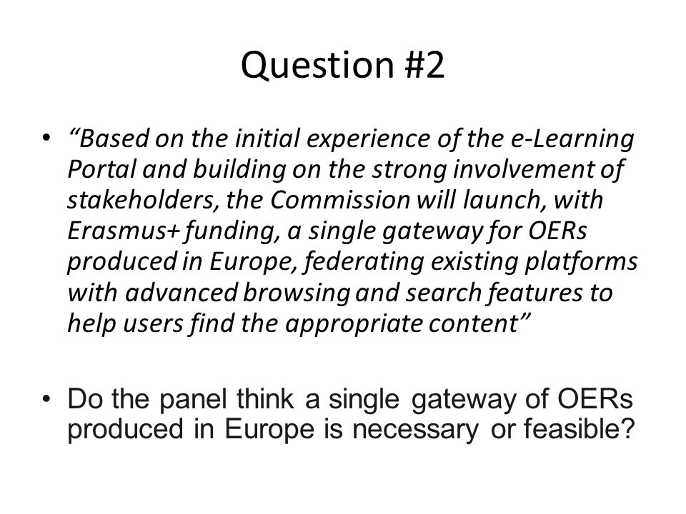 Question #2 Based on the initial experience of the e-Learning Portal and building on the strong involvement of stakeholders, the Commission will launch, with Erasmus+ funding, a single gateway for OERs produced in Europe, federating existing platforms with advanced browsing and search features to help users find the appropriate content Do the panel think a single gateway of OERs produced in Europe is necessary or feasible