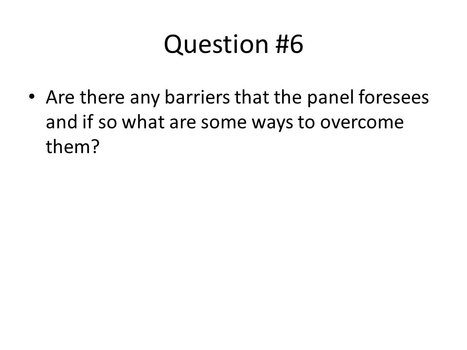 Question #6 Are there any barriers that the panel foresees and if so what are some ways to overcome them