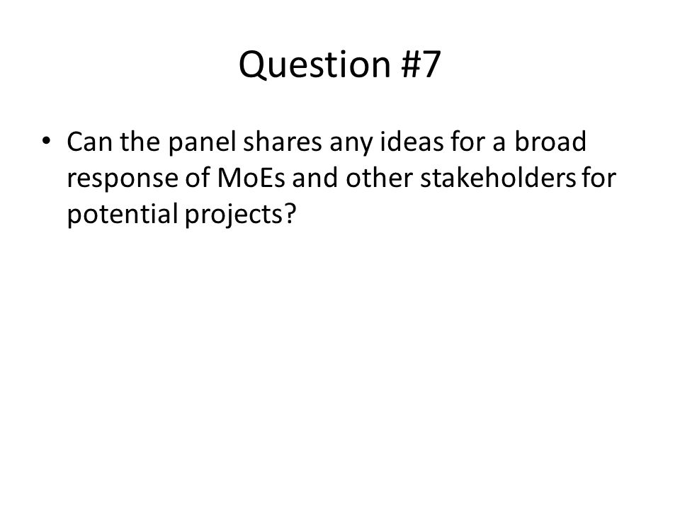 Question #7 Can the panel shares any ideas for a broad response of MoEs and other stakeholders for potential projects