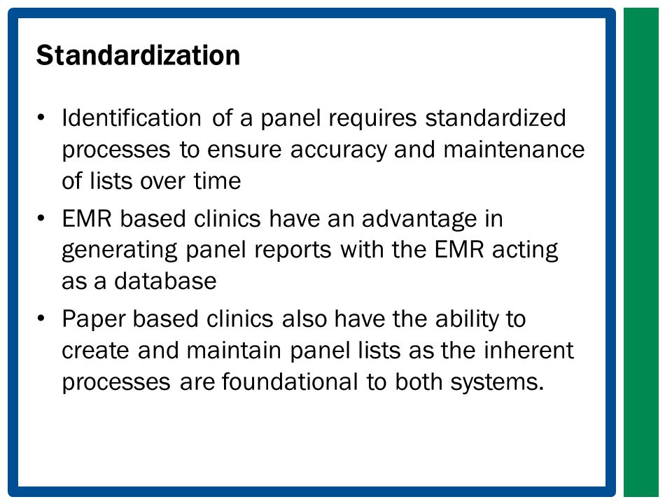 Standardization Identification of a panel requires standardized processes to ensure accuracy and maintenance of lists over time EMR based clinics have an advantage in generating panel reports with the EMR acting as a database Paper based clinics also have the ability to create and maintain panel lists as the inherent processes are foundational to both systems.