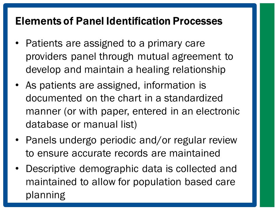 Elements of Panel Identification Processes Patients are assigned to a primary care providers panel through mutual agreement to develop and maintain a healing relationship As patients are assigned, information is documented on the chart in a standardized manner (or with paper, entered in an electronic database or manual list) Panels undergo periodic and/or regular review to ensure accurate records are maintained Descriptive demographic data is collected and maintained to allow for population based care planning