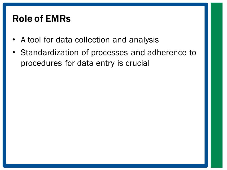 Role of EMRs A tool for data collection and analysis Standardization of processes and adherence to procedures for data entry is crucial