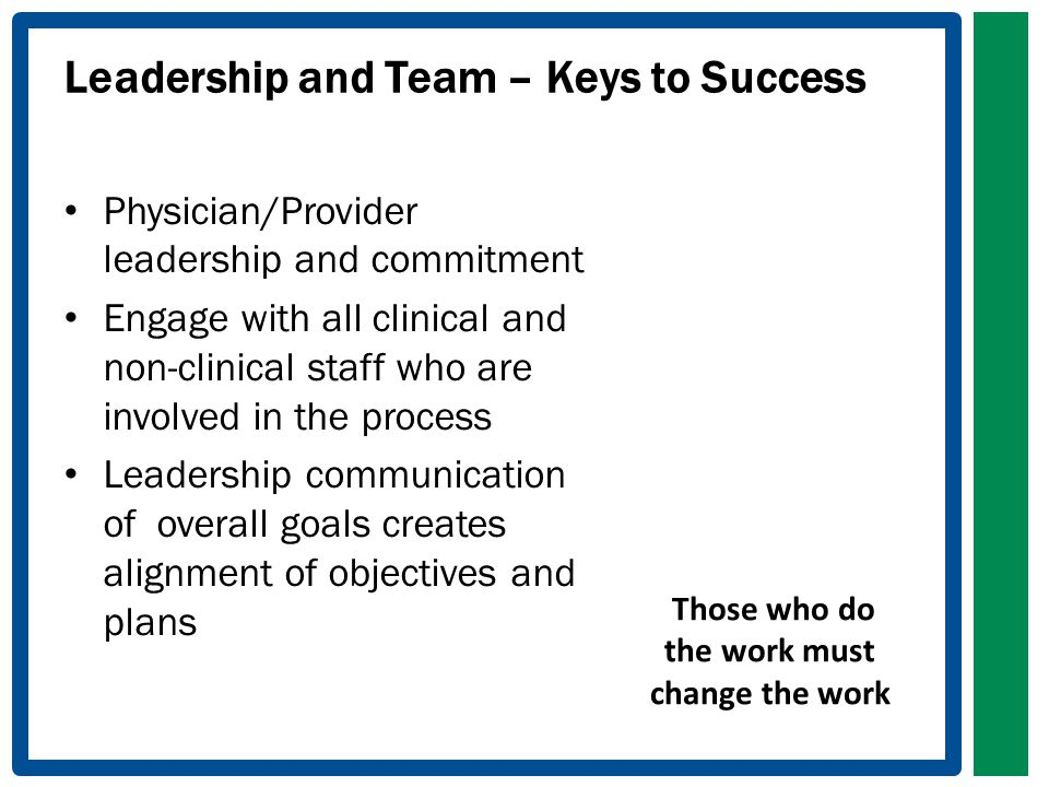 Leadership and Team – Keys to Success Physician/Provider leadership and commitment Engage with all clinical and non-clinical staff who are involved in the process Leadership communication of overall goals creates alignment of objectives and plans Those who do the work must change the work