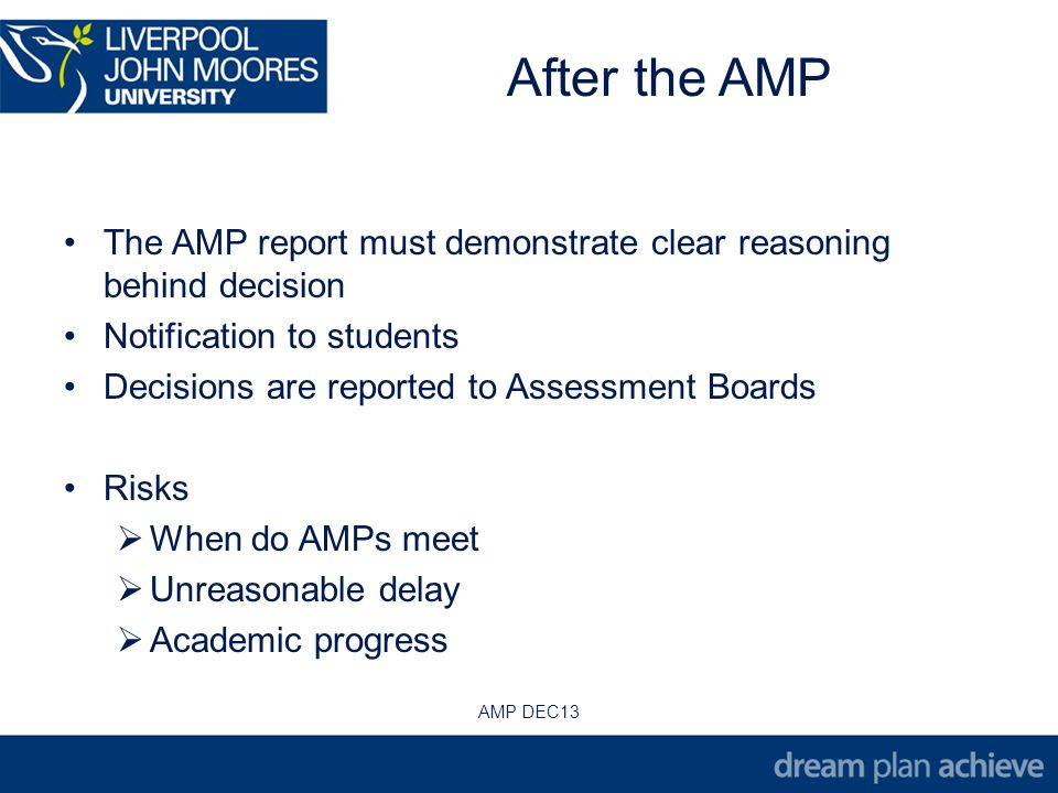 After the AMP The AMP report must demonstrate clear reasoning behind decision Notification to students Decisions are reported to Assessment Boards Risks When do AMPs meet Unreasonable delay Academic progress AMP DEC13