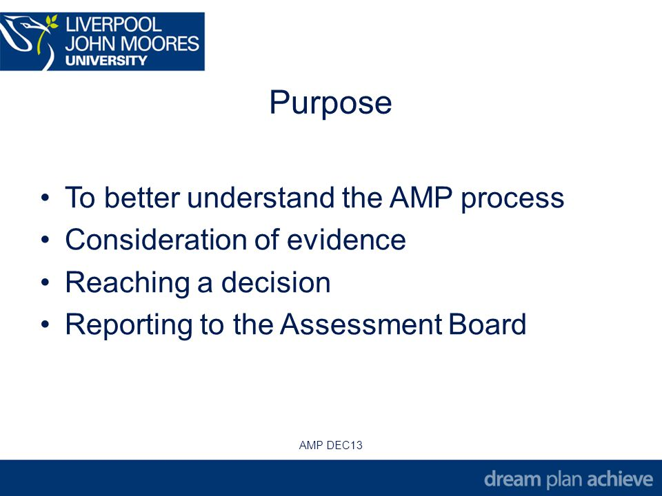 Purpose To better understand the AMP process Consideration of evidence Reaching a decision Reporting to the Assessment Board AMP DEC13