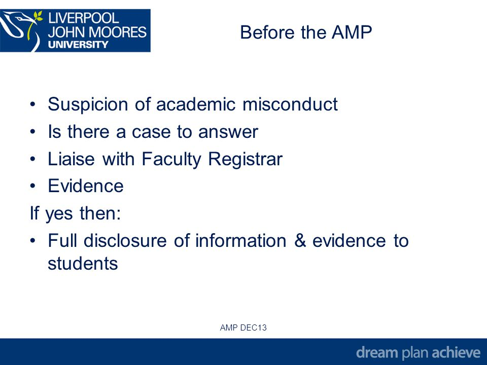 Before the AMP Suspicion of academic misconduct Is there a case to answer Liaise with Faculty Registrar Evidence If yes then: Full disclosure of information & evidence to students AMP DEC13