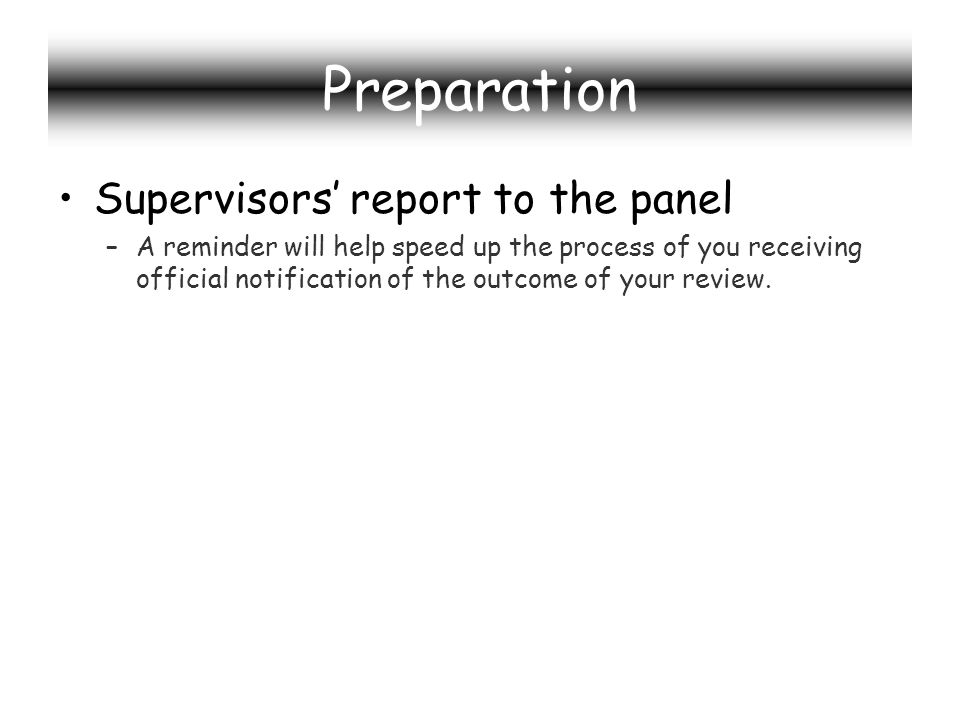 Preparation Supervisors report to the panel –A reminder will help speed up the process of you receiving official notification of the outcome of your review.