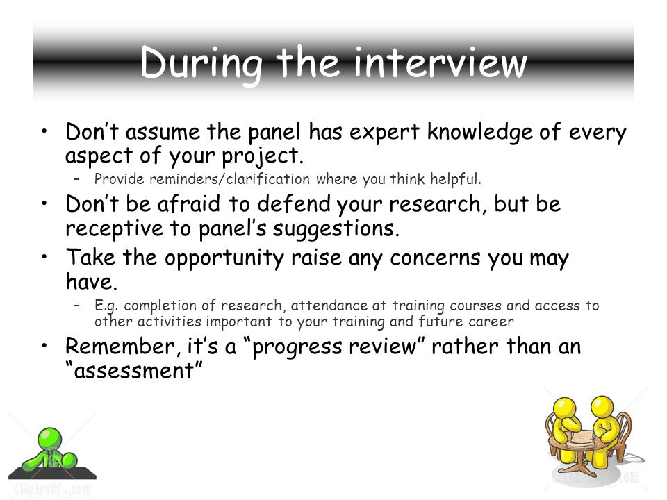 During the interview Dont assume the panel has expert knowledge of every aspect of your project.