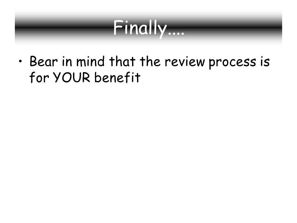 Finally.... Bear in mind that the review process is for YOUR benefit