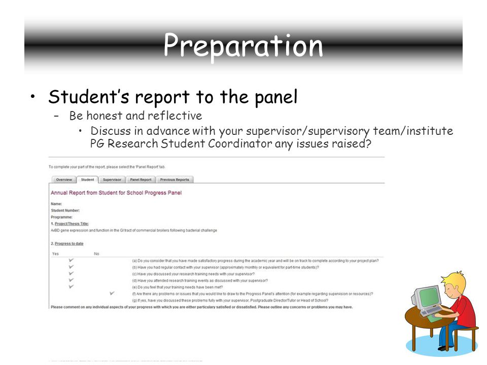 Preparation Students report to the panel –Be honest and reflective Discuss in advance with your supervisor/supervisory team/institute PG Research Student Coordinator any issues raised