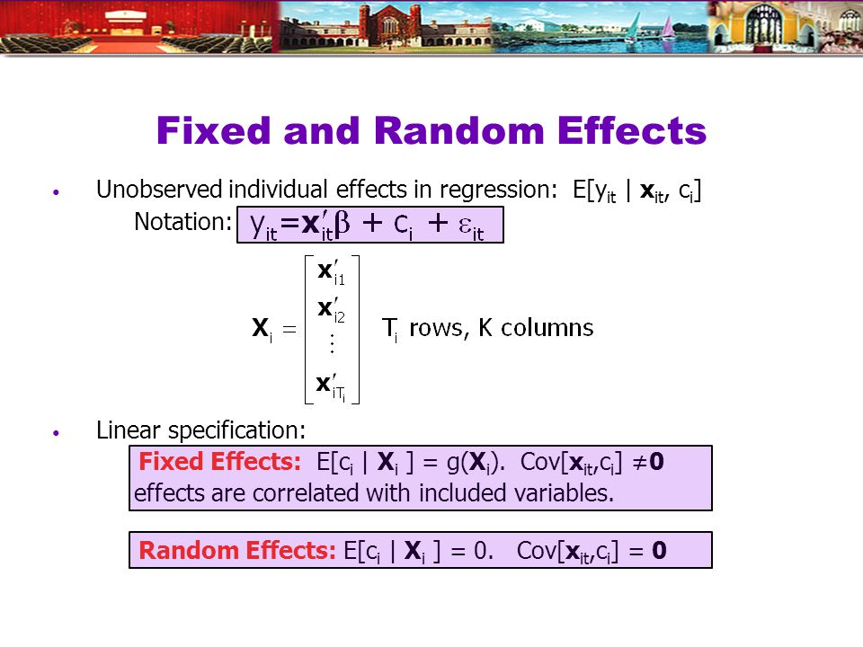 Fixed and Random Effects Unobserved individual effects in regression: E[y it | x it, c i ] Notation: Linear specification: Fixed Effects: E[c i | X i ] = g(X i ).