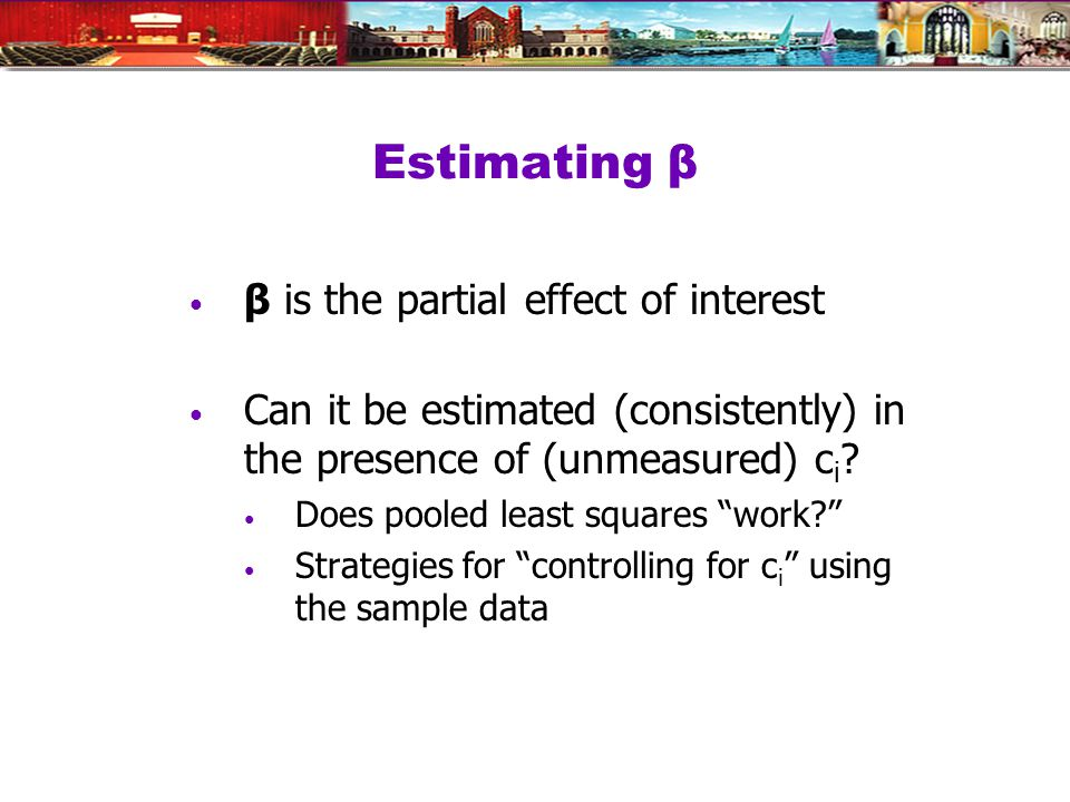 Estimating β β is the partial effect of interest Can it be estimated (consistently) in the presence of (unmeasured) c i .