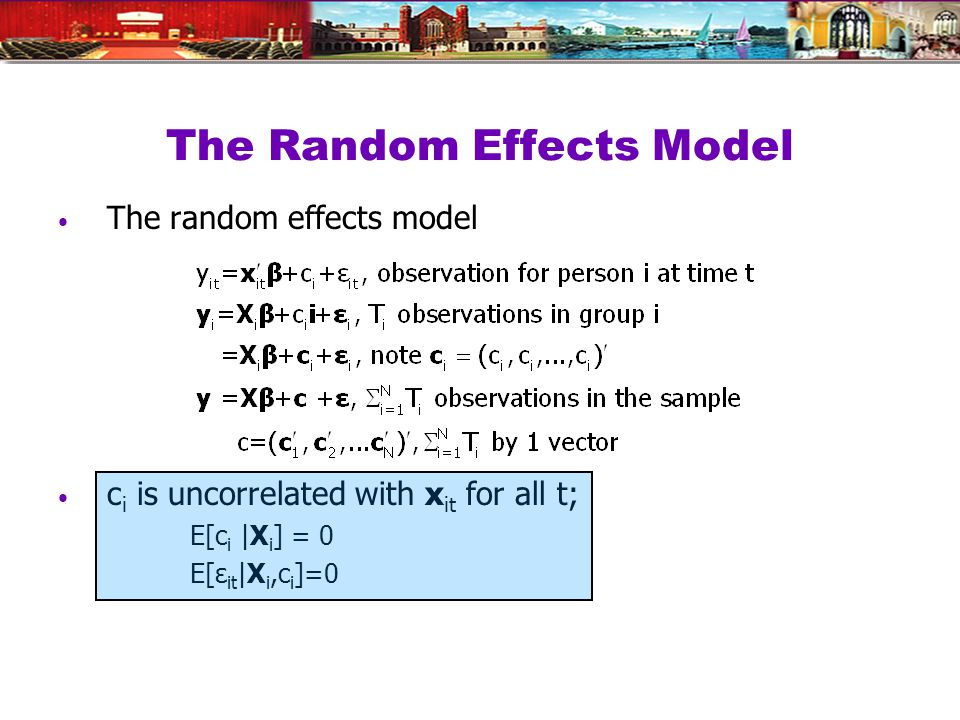 The Random Effects Model The random effects model c i is uncorrelated with x it for all t; E[c i |X i ] = 0 E[ε it |X i,c i ]=0