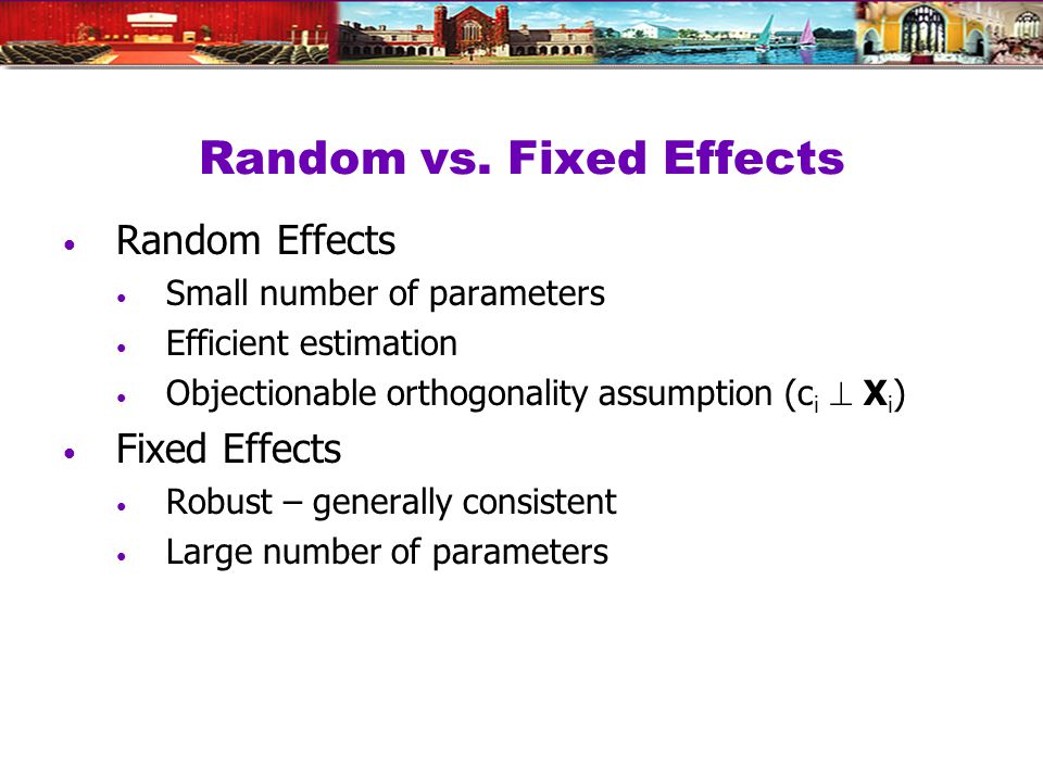 Random vs. Fixed Effects Random Effects Small number of parameters Efficient estimation Objectionable orthogonality assumption (c i X i ) Fixed Effect