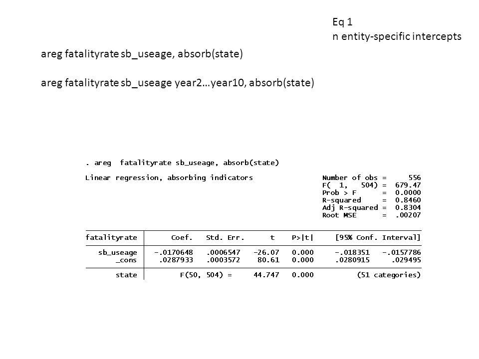 Eq 1 n entity-specific intercepts areg fatalityrate sb_useage, absorb(state) areg fatalityrate sb_useage year2…year10, absorb(state)