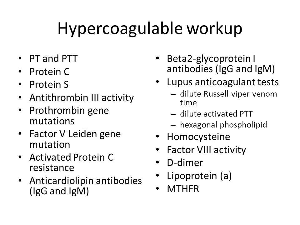 Hypercoagulable workup PT and PTT Protein C Protein S Antithrombin III activity Prothrombin gene mutations Factor V Leiden gene mutation Activated Pro