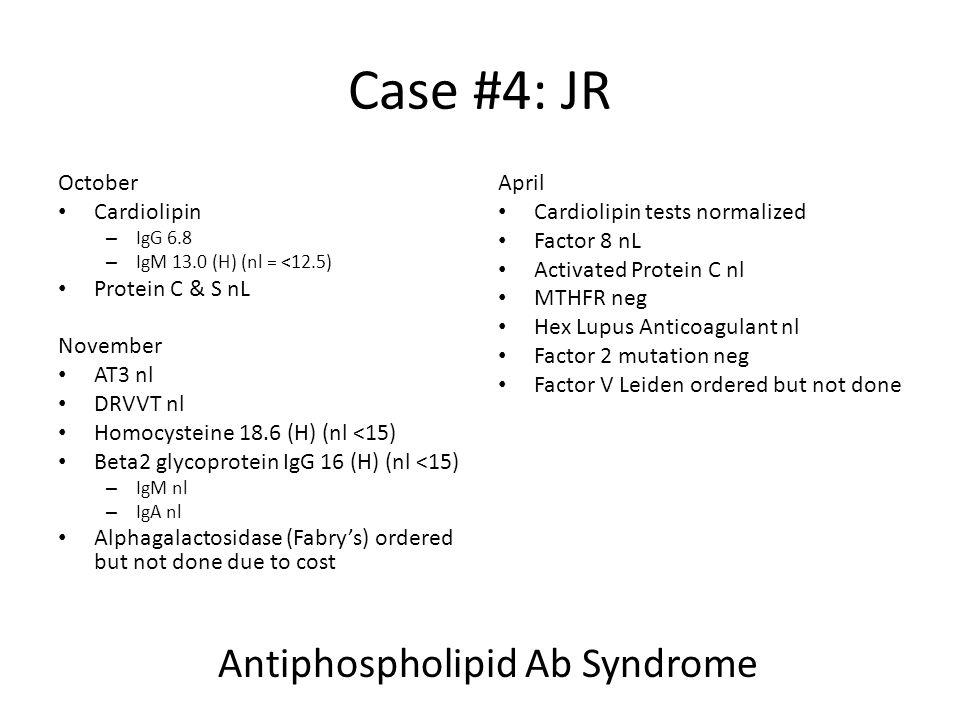 Case #4: JR October Cardiolipin – IgG 6.8 – IgM 13.0 (H) (nl = <12.5) Protein C & S nL November AT3 nl DRVVT nl Homocysteine 18.6 (H) (nl <15) Beta2 g