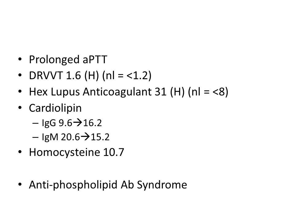 Prolonged aPTT DRVVT 1.6 (H) (nl = <1.2) Hex Lupus Anticoagulant 31 (H) (nl = <8) Cardiolipin – IgG 9.6 16.2 – IgM 20.6 15.2 Homocysteine 10.7 Anti-ph