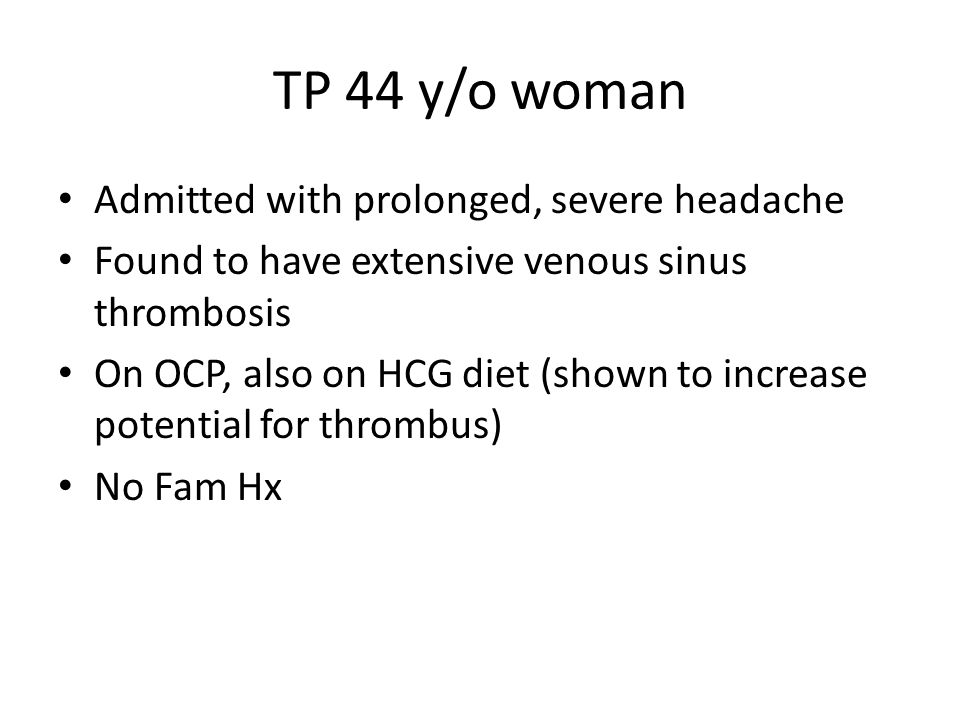 TP 44 y/o woman Admitted with prolonged, severe headache Found to have extensive venous sinus thrombosis On OCP, also on HCG diet (shown to increase p