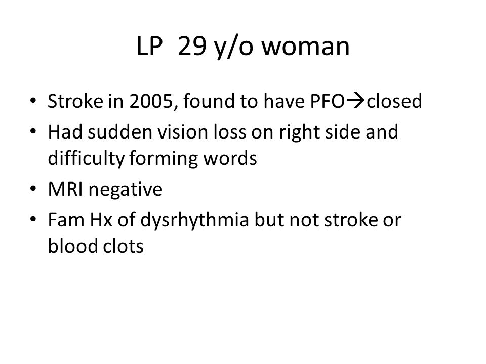 LP 29 y/o woman Stroke in 2005, found to have PFO closed Had sudden vision loss on right side and difficulty forming words MRI negative Fam Hx of dysr