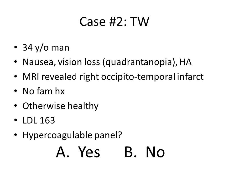 Case #2: TW 34 y/o man Nausea, vision loss (quadrantanopia), HA MRI revealed right occipito-temporal infarct No fam hx Otherwise healthy LDL 163 Hyper