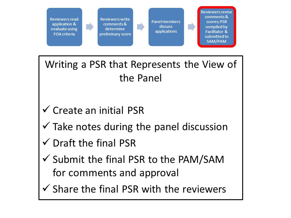 Writing a PSR that Represents the View of the Panel Create an initial PSR Take notes during the panel discussion Draft the final PSR Submit the final PSR to the PAM/SAM for comments and approval Share the final PSR with the reviewers Reviewers read application & evaluate using FOA criteria Reviewers write comments & determine preliminary score Panel members discuss applications Reviewers revise comments & scores; PSR compiled by Facilitator & submitted to SAM/PAM