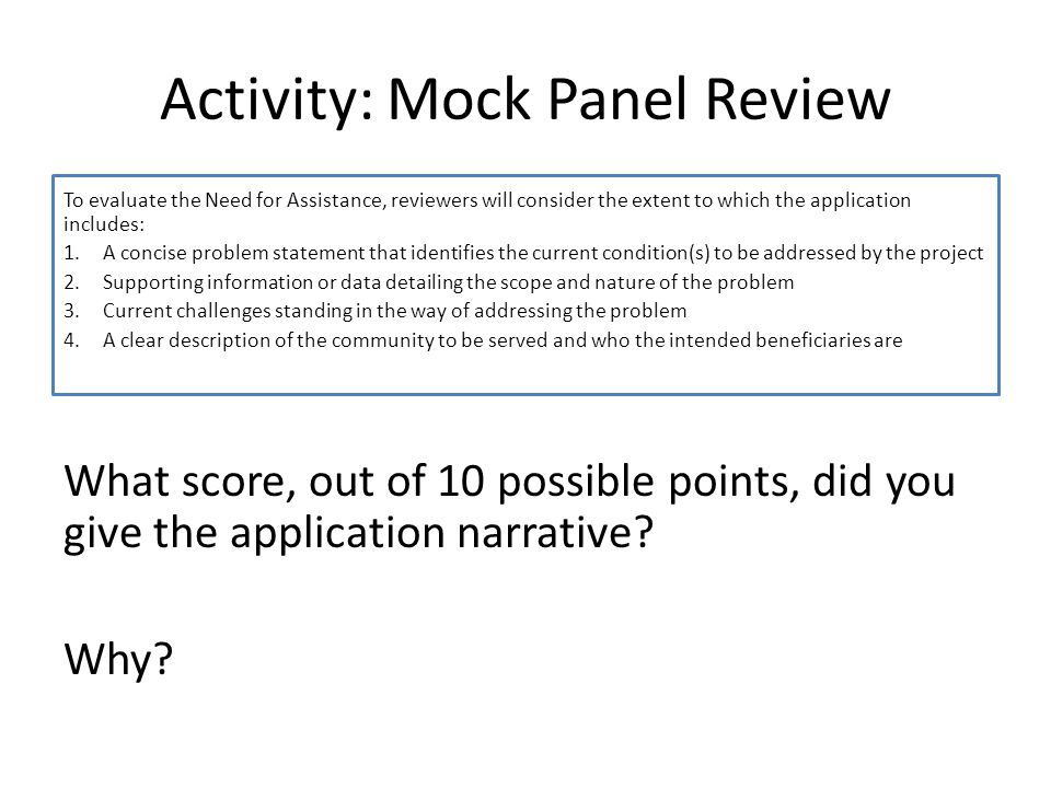 Activity: Mock Panel Review To evaluate the Need for Assistance, reviewers will consider the extent to which the application includes: 1.A concise problem statement that identifies the current condition(s) to be addressed by the project 2.Supporting information or data detailing the scope and nature of the problem 3.Current challenges standing in the way of addressing the problem 4.A clear description of the community to be served and who the intended beneficiaries are What score, out of 10 possible points, did you give the application narrative.