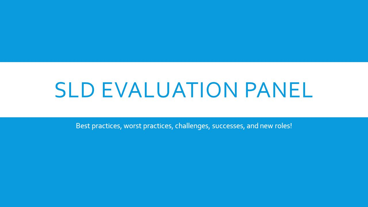SLD EVALUATION PANEL Best practices, worst practices, challenges, successes, and new roles!