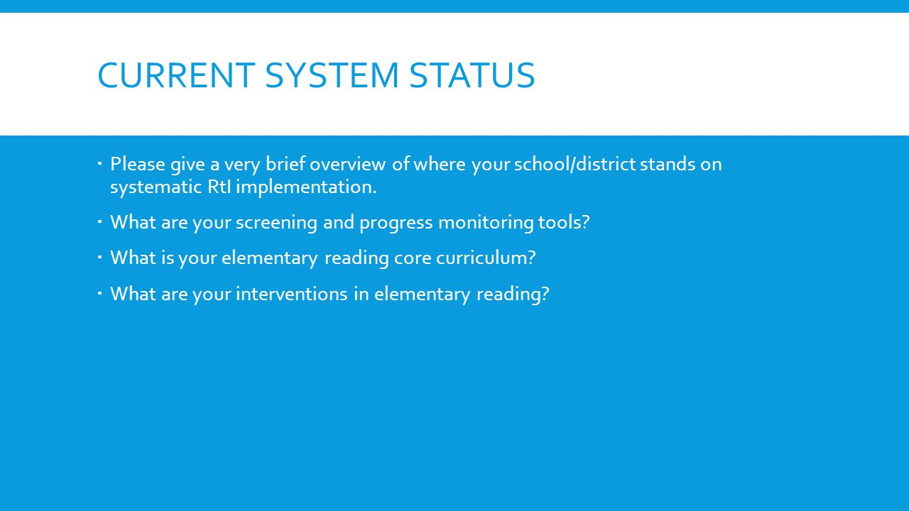 CURRENT SYSTEM STATUS Please give a very brief overview of where your school/district stands on systematic RtI implementation. What are your screening