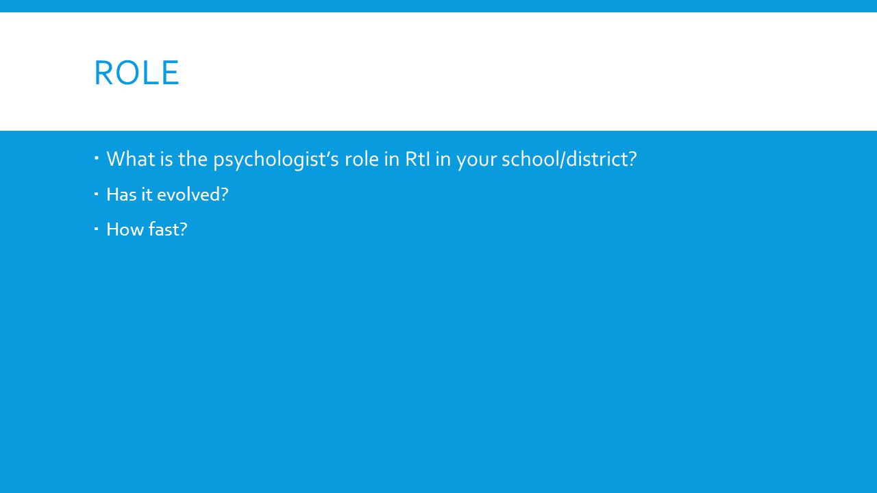 ROLE What is the psychologists role in RtI in your school/district? Has it evolved? How fast?