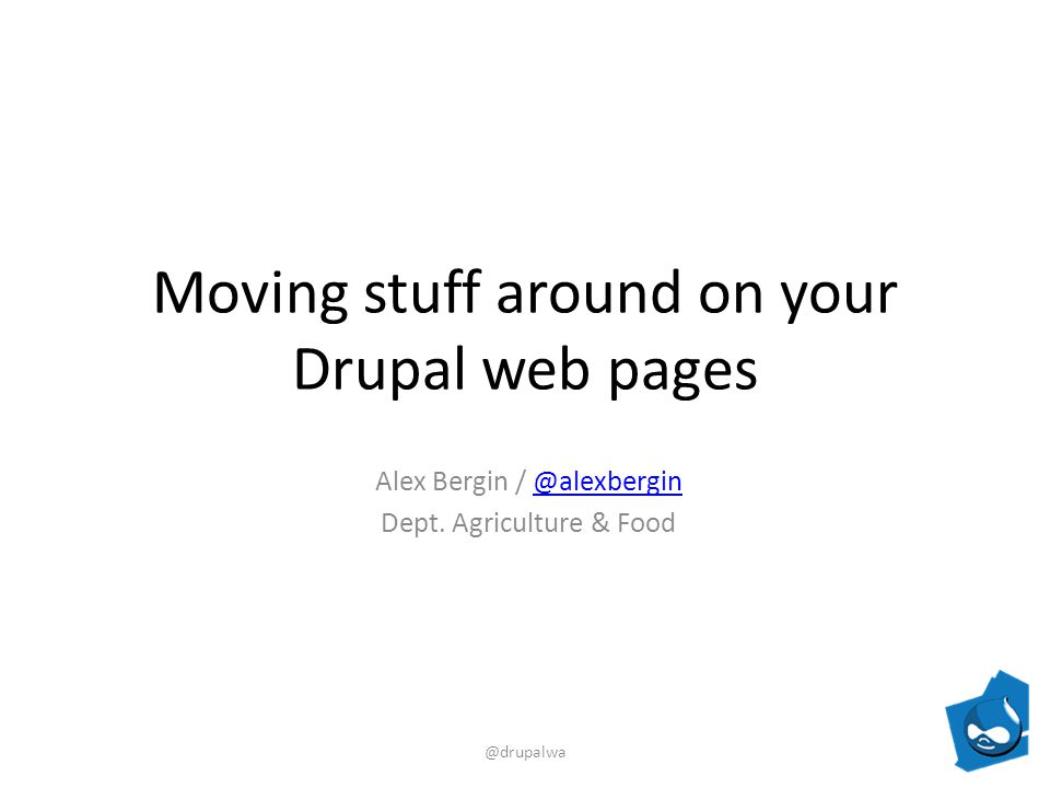 Moving stuff around on your Drupal web pages Alex Bergin / Dept.