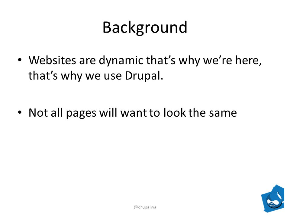 Background Websites are dynamic thats why were here, thats why we use Drupal.
