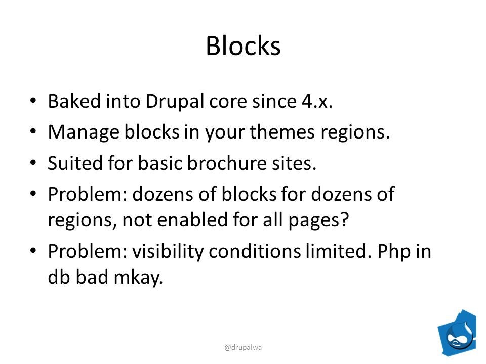Blocks Baked into Drupal core since 4.x. Manage blocks in your themes regions.