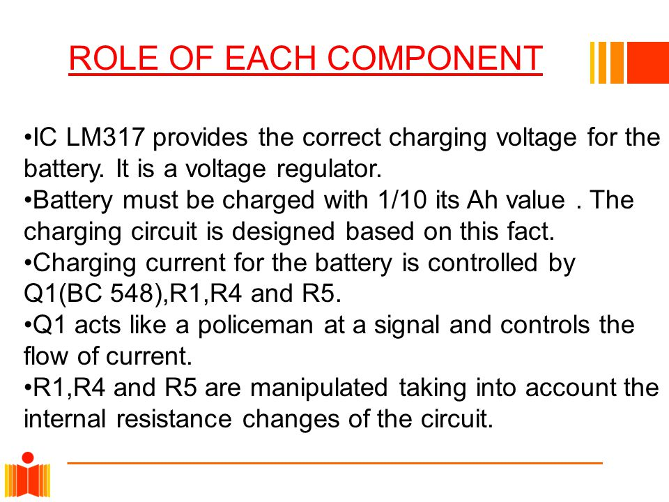IC LM317 provides the correct charging voltage for the battery. It is a voltage regulator. Battery must be charged with 1/10 its Ah value. The chargin