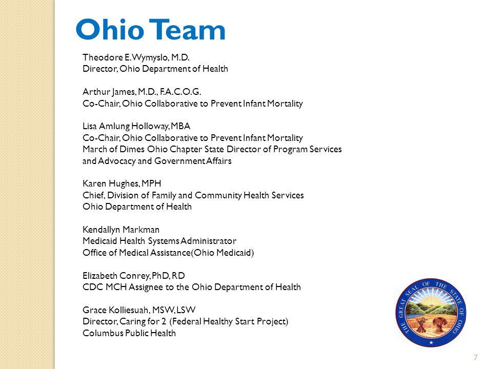 7 Ohio Team Theodore E. Wymyslo, M.D. Director, Ohio Department of Health Arthur James, M.D., F.A.C.O.G. Co-Chair, Ohio Collaborative to Prevent Infan