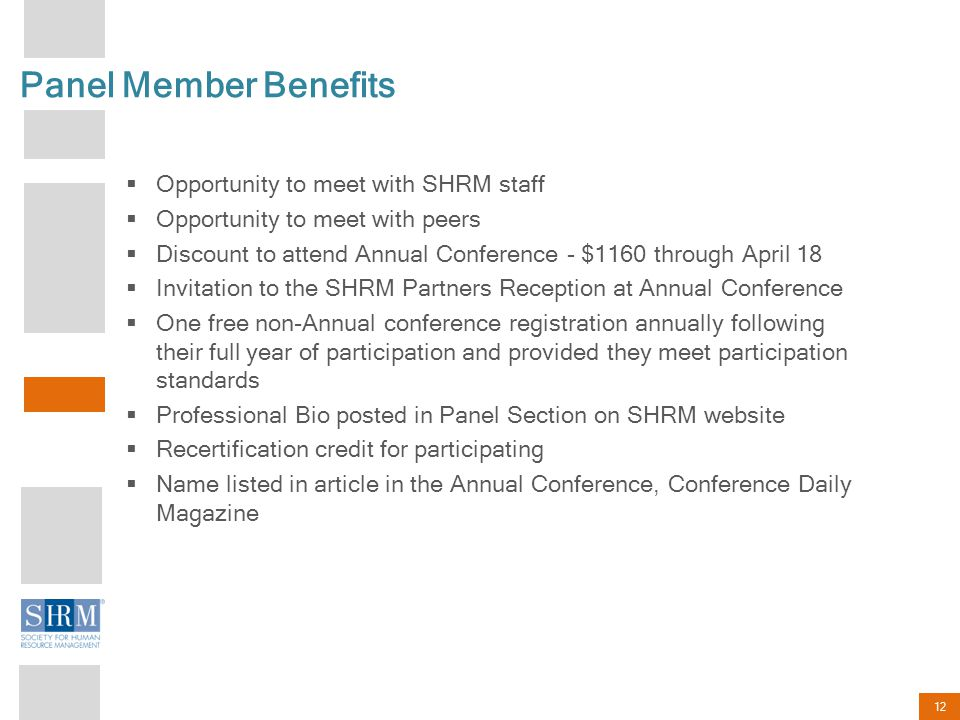 12 Panel Member Benefits Opportunity to meet with SHRM staff Opportunity to meet with peers Discount to attend Annual Conference - $1160 through April