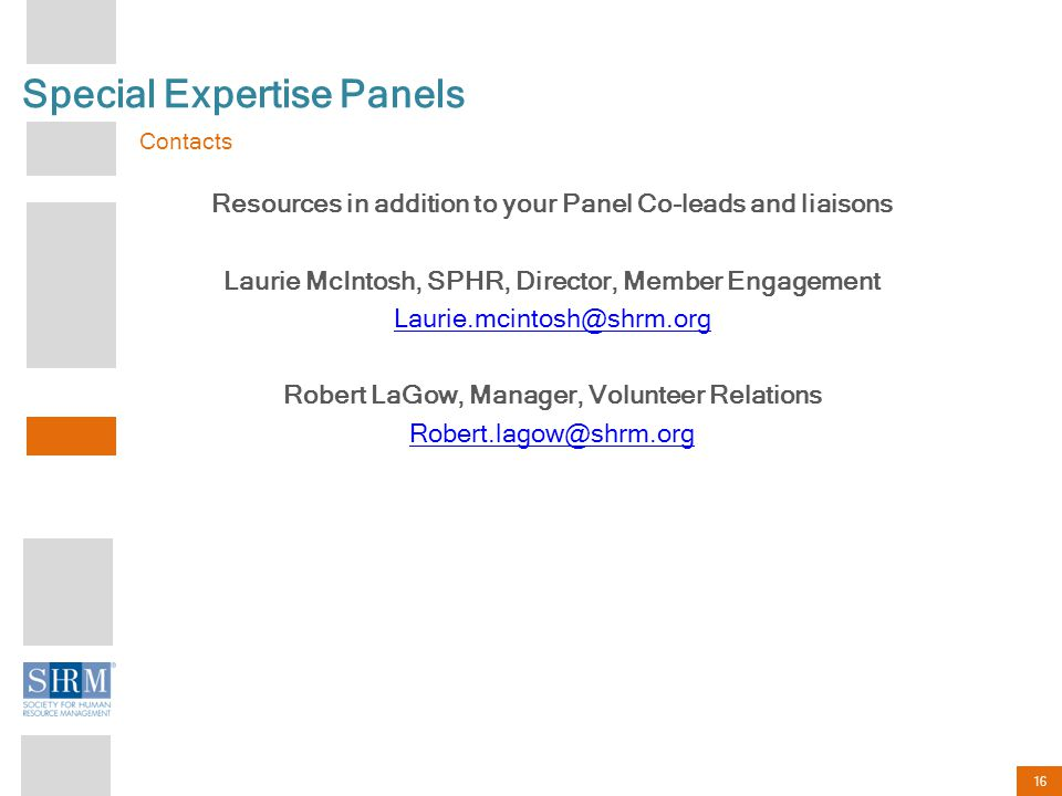 16 Special Expertise Panels Contacts Resources in addition to your Panel Co-leads and liaisons Laurie McIntosh, SPHR, Director, Member Engagement Laurie.mcintosh@shrm.org Robert LaGow, Manager, Volunteer Relations Robert.lagow@shrm.org