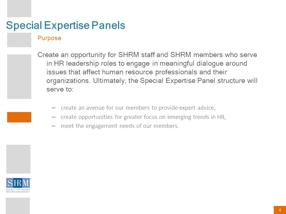 4 Special Expertise Panels Purpose Create an opportunity for SHRM staff and SHRM members who serve in HR leadership roles to engage in meaningful dialogue around issues that affect human resource professionals and their organizations.
