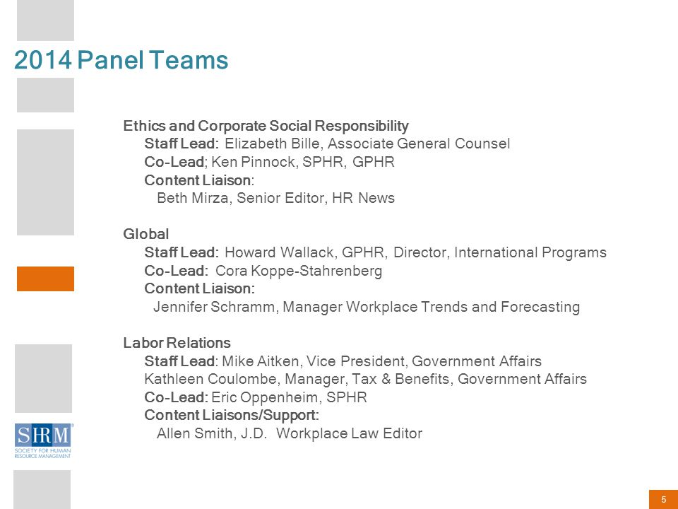 5 2014 Panel Teams Ethics and Corporate Social Responsibility Staff Lead: Elizabeth Bille, Associate General Counsel Co-Lead; Ken Pinnock, SPHR, GPHR Content Liaison: Beth Mirza, Senior Editor, HR News Global Staff Lead: Howard Wallack, GPHR, Director, International Programs Co-Lead: Cora Koppe-Stahrenberg Content Liaison: Jennifer Schramm, Manager Workplace Trends and Forecasting Labor Relations Staff Lead: Mike Aitken, Vice President, Government Affairs Kathleen Coulombe, Manager, Tax & Benefits, Government Affairs Co-Lead: Eric Oppenheim, SPHR Content Liaisons/Support: Allen Smith, J.D.