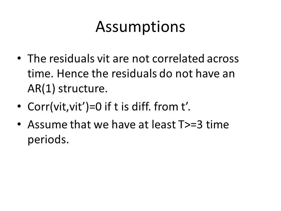 Assumptions The residuals vit are not correlated across time. Hence the residuals do not have an AR(1) structure. Corr(vit,vit)=0 if t is diff. from t
