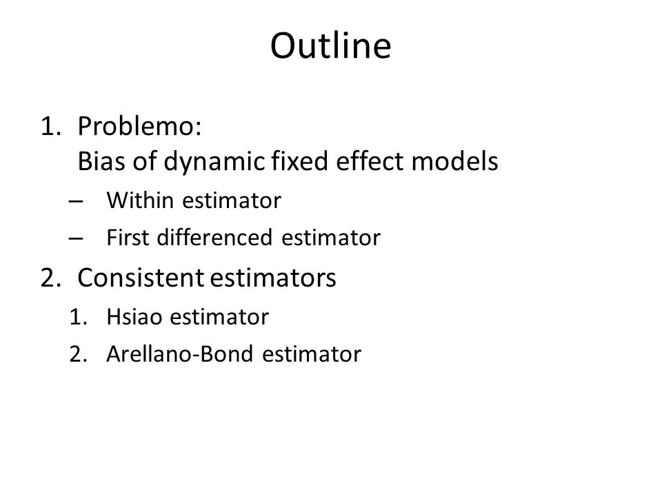 Outline 1.Problemo: Bias of dynamic fixed effect models – Within estimator – First differenced estimator 2.Consistent estimators 1.Hsiao estimator 2.A