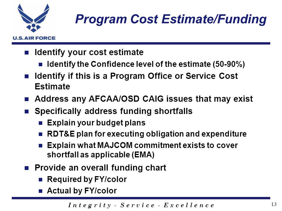 I n t e g r i t y - S e r v i c e - E x c e l l e n c e 13 Program Cost Estimate/Funding Identify your cost estimate Identify the Confidence level of