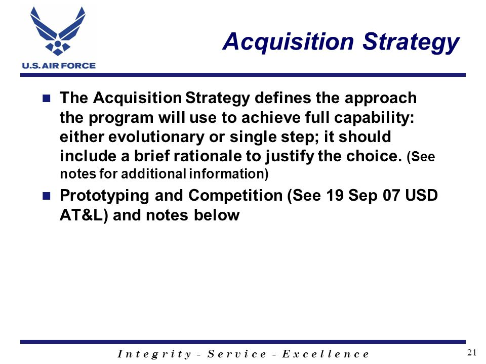 I n t e g r i t y - S e r v i c e - E x c e l l e n c e 21 Acquisition Strategy The Acquisition Strategy defines the approach the program will use to