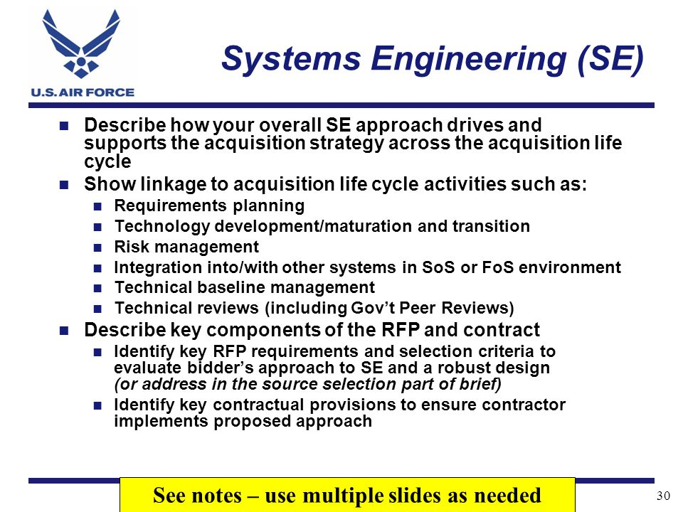 I n t e g r i t y - S e r v i c e - E x c e l l e n c e 30 Systems Engineering (SE) Describe how your overall SE approach drives and supports the acqu