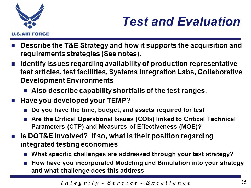 I n t e g r i t y - S e r v i c e - E x c e l l e n c e 35 Test and Evaluation Describe the T&E Strategy and how it supports the acquisition and requi