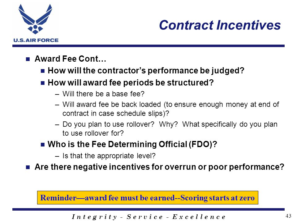 I n t e g r i t y - S e r v i c e - E x c e l l e n c e 43 Contract Incentives Award Fee Cont… How will the contractors performance be judged? How wil