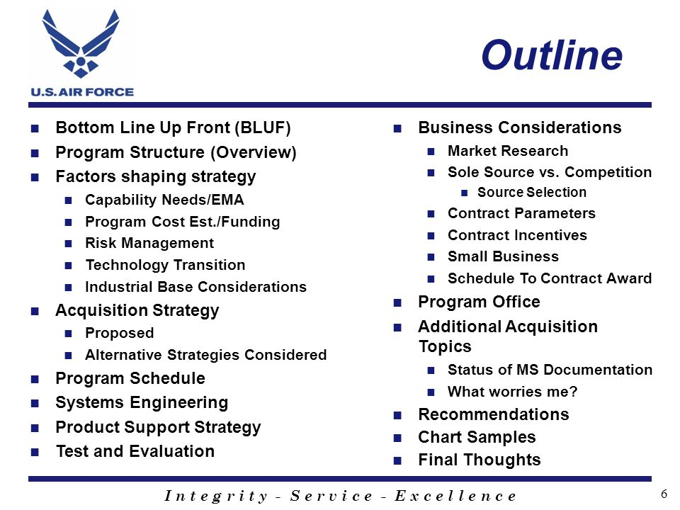 I n t e g r i t y - S e r v i c e - E x c e l l e n c e 6 Outline Bottom Line Up Front (BLUF) Program Structure (Overview) Factors shaping strategy Ca