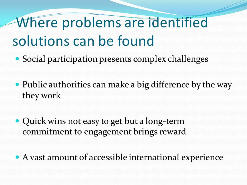 Where problems are identified solutions can be found Social participation presents complex challenges Public authorities can make a big difference by the way they work Quick wins not easy to get but a long-term commitment to engagement brings reward A vast amount of accessible international experience
