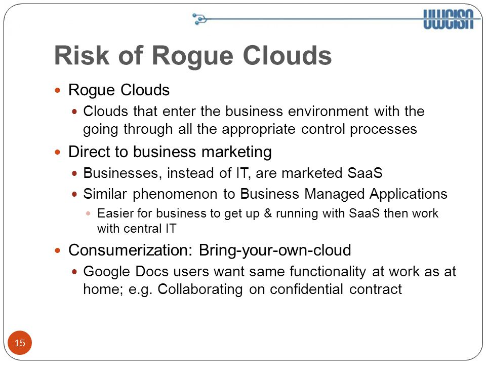 Risk of Rogue Clouds 15 Rogue Clouds Clouds that enter the business environment with the going through all the appropriate control processes Direct to business marketing Businesses, instead of IT, are marketed SaaS Similar phenomenon to Business Managed Applications Easier for business to get up & running with SaaS then work with central IT Consumerization: Bring-your-own-cloud Google Docs users want same functionality at work as at home; e.g.