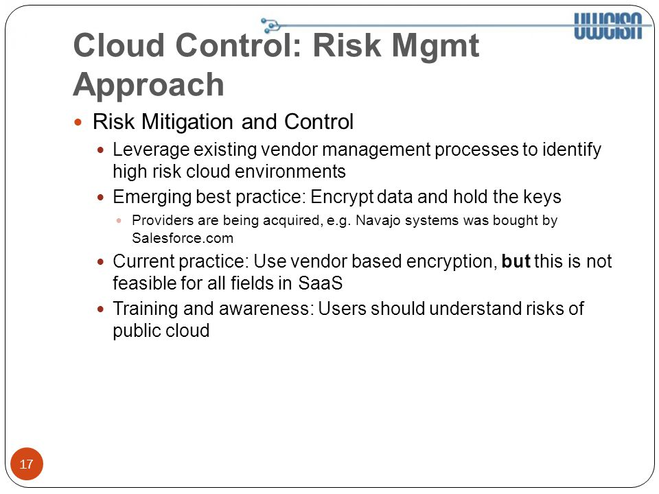 Cloud Control: Risk Mgmt Approach Risk Mitigation and Control Leverage existing vendor management processes to identify high risk cloud environments Emerging best practice: Encrypt data and hold the keys Providers are being acquired, e.g.